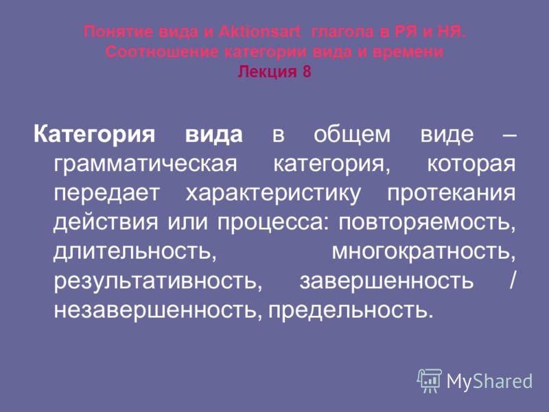 Понятие вида и Aktionsart глагола в РЯ и НЯ. Соотношение категории вида и времени Лекция 8 Категория вида в общем виде – грамматическая категория, которая передает характеристику протекания действия или процесса: повторяемость, длительность, многокра