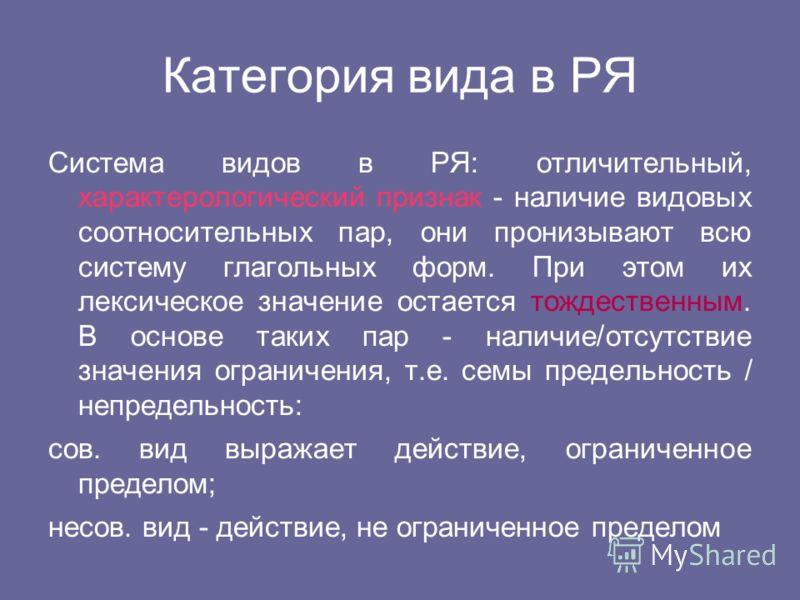 Категория вида в РЯ Система видов в РЯ: отличительный, характерологический признак - наличие видовых соотносительных пар, они пронизывают всю систему глагольных форм. При этом их лексическое значение остается тождественным. В основе таких пар - налич