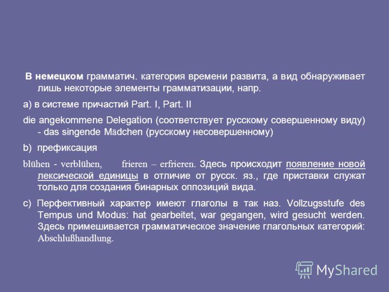 В немецком грамматич. категория времени развита, а вид обнаруживает лишь некоторые элементы грамматизации, напр. a) в системе причастий Part. I, Part. II die angekommene Delegation (соответствует русскому совершенному виду) - das singende M ä dchen (