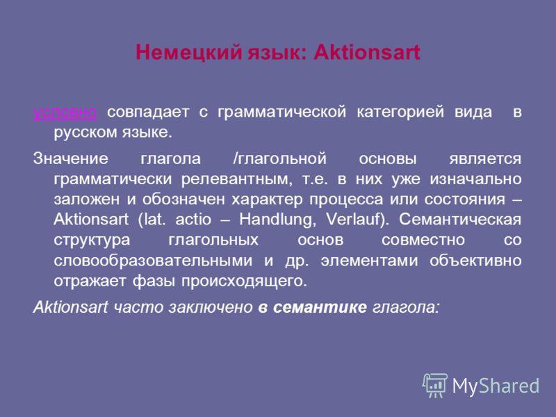 Немецкий язык: Aktionsart условно совпадает с грамматической категорией вида в русском языке. Значение глагола /глагольной основы является грамматически релевантным, т.е. в них уже изначально заложен и обозначен характер процесса или состояния – Akti