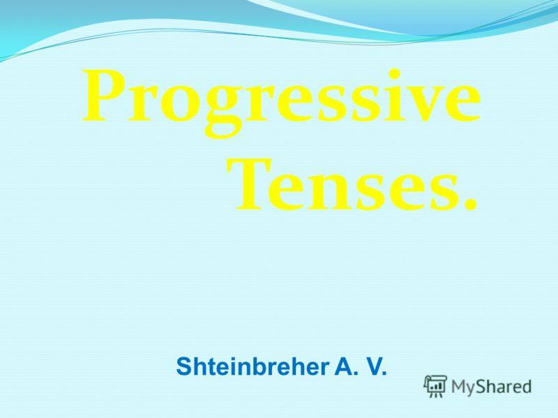 Progressive Tenses. Shteinbreher A. V.