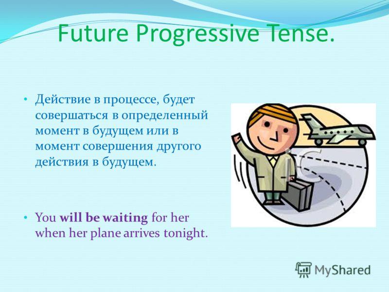 Future Progressive Tense. Действие в процессе, будет совершаться в определенный момент в будущем или в момент совершения другого действия в будущем. You will be waiting for her when her plane arrives tonight.