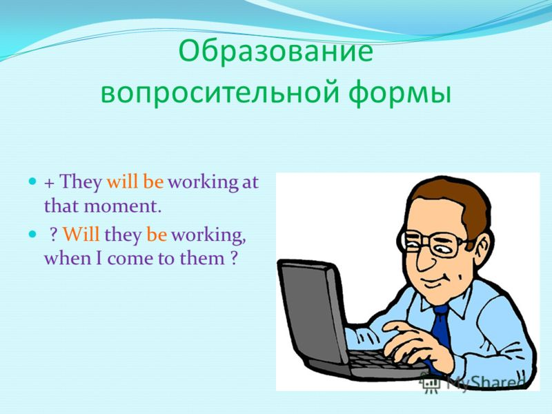 Образование вопросительной формы + They will be working at that moment. ? Will they be working, when I come to them ?