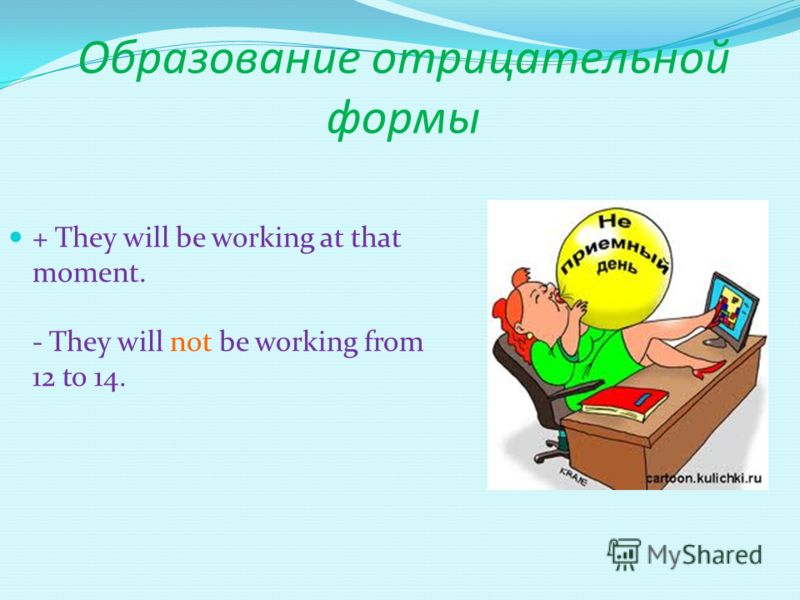 Образование отрицательной формы + They will be working at that moment. - They will not be working from 12 to 14.