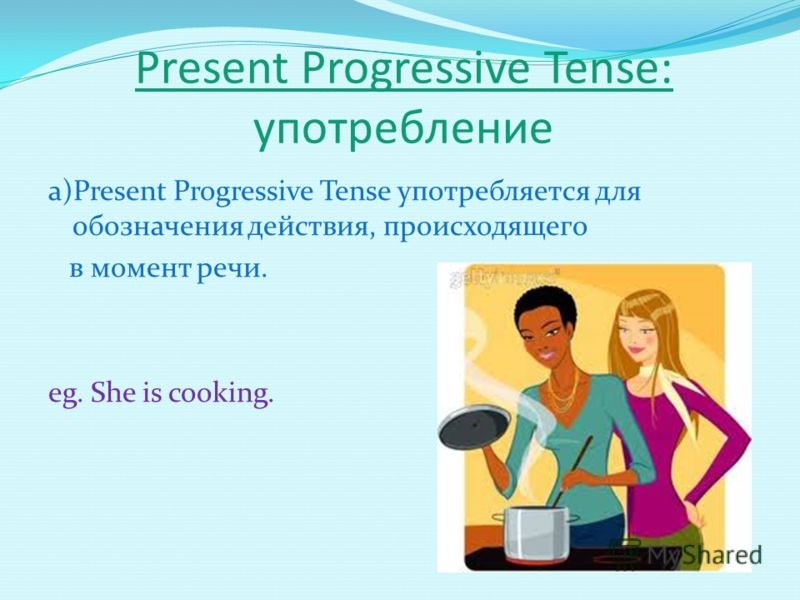 Present Progressive Tense: употребление а)Present Progressive Tense употребляется для обозначения действия, происходящего в момент речи. eg. She is cooking.
