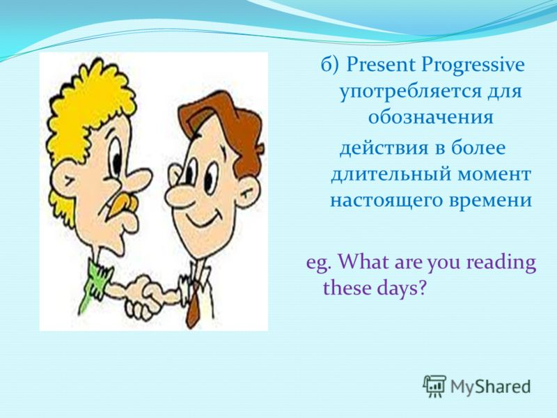 б) Present Progressive употребляется для обозначения действия в более длительный момент настоящего времени eg. What are you reading these days?