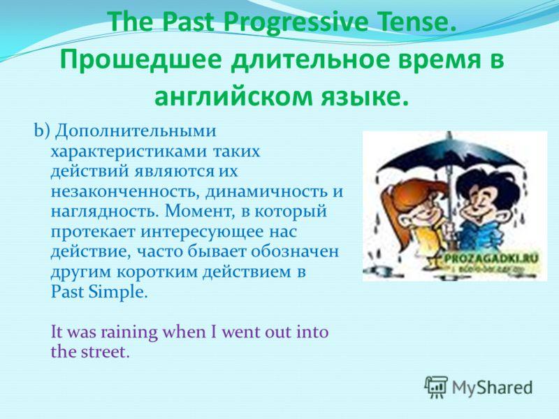 The Past Progressive Tense. Прошедшее длительное время в английском языке. b) Дополнительными характеристиками таких действий являются их незаконченность, динамичность и наглядность. Момент, в который протекает интересующее нас действие, часто бывает
