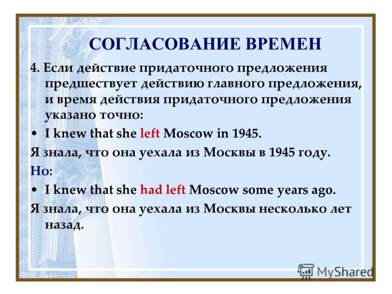 СОГЛАСОВАНИЕ ВРЕМЕН 4. Если действие придаточного предложения предшествует действию главного предложения, и время действия придаточного предложения указано точно: I knew that she left Moscow in 1945. Я знала, что она уехала из Москвы в 1945 году. Но:
