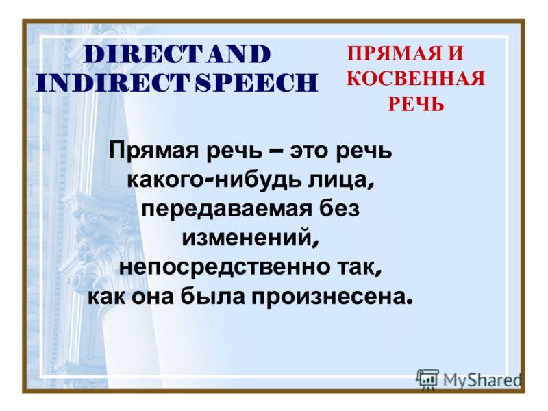 DIRECT AND INDIRECT SPEECH ПРЯМАЯ И КОСВЕННАЯ РЕЧЬ Прямая речь – это речь какого - нибудь лица, передаваемая без изменений, непосредственно так, как она была произнесена.