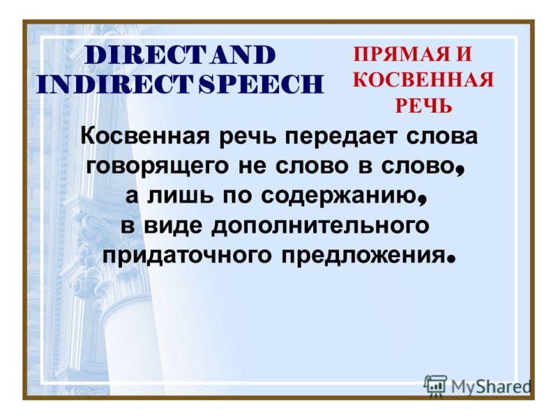 DIRECT AND INDIRECT SPEECH ПРЯМАЯ И КОСВЕННАЯ РЕЧЬ Косвенная речь передает слова говорящего не слово в слово, а лишь по содержанию, в виде дополнительного придаточного предложения.