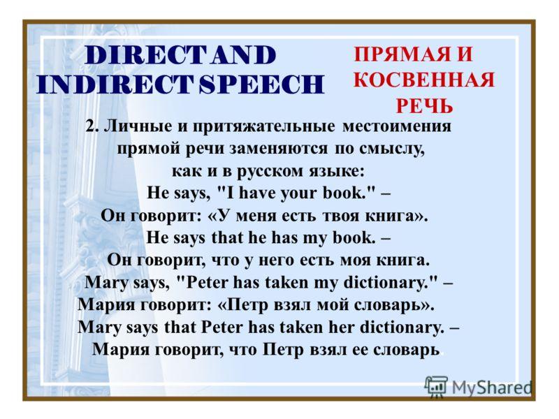 DIRECT AND INDIRECT SPEECH ПРЯМАЯ И КОСВЕННАЯ РЕЧЬ 2. Личные и притяжательные местоимения прямой речи заменяются по смыслу, как и в русском языке: He says,