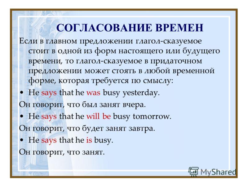 СОГЛАСОВАНИЕ ВРЕМЕН Если в главном предложении глагол-сказуемое стоит в одной из форм настоящего или будущего времени, то глагол-сказуемое в придаточном предложении может стоять в любой временной форме, которая требуется по смыслу: Не says that he wa