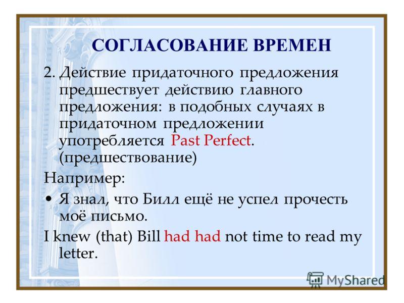 СОГЛАСОВАНИЕ ВРЕМЕН 2. Действие придаточного предложения предшествует действию главного предложения: в подобных случаях в придаточном предложении употребляется Past Perfect. (предшествование) Например: Я знал, что Билл ещё не успел прочесть моё письм
