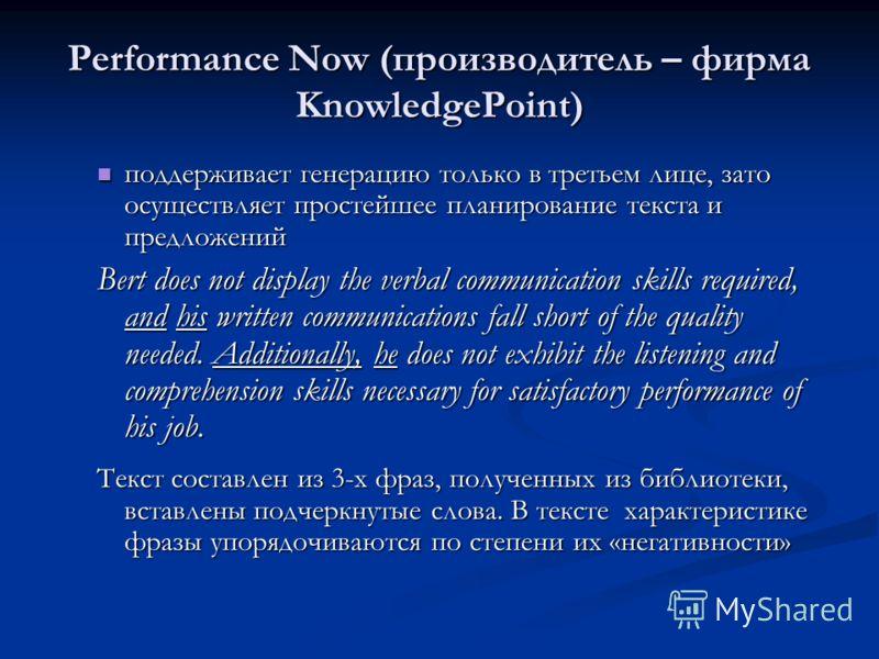 Performance Now (производитель – фирма KnowledgePoint) поддерживает генерацию только в третьем лице, зато осуществляет простейшее планирование текста и предложений поддерживает генерацию только в третьем лице, зато осуществляет простейшее планировани