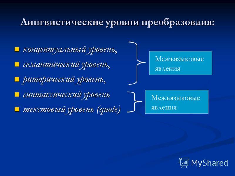 Лингвистические уровни преобразоваия: концептуальный уровень, концептуальный уровень, семантический уровень, семантический уровень, риторический уровень, риторический уровень, синтаксический уровень синтаксический уровень текстовый уровень (quote) те