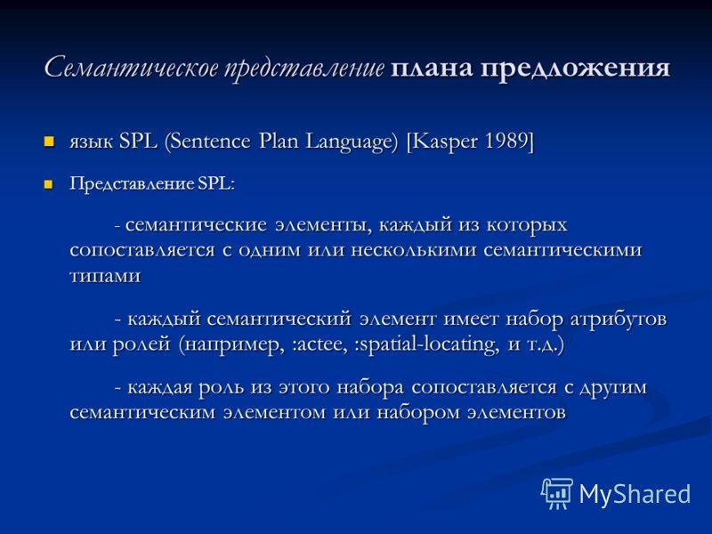 Семантическое представление плана предложения язык SPL (Sentence Plan Language) [Kasper 1989] язык SPL (Sentence Plan Language) [Kasper 1989] Представление SPL: Представление SPL: - семантические элементы, каждый из которых сопоставляется с одним или