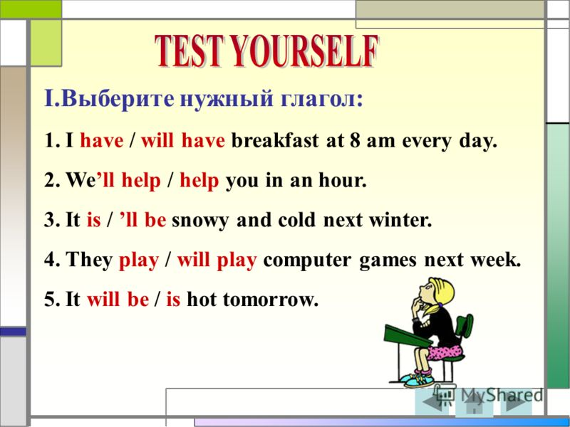I.Выберите нужный глагол: 1.I have / will have breakfast at 8 am every day. 2.Well help / help you in an hour. 3.It is / ll be snowy and cold next winter. 4.They play / will play computer games next week. 5.It will be / is hot tomorrow.