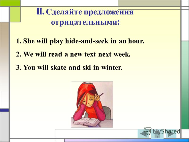 II. Сделайте предложения отрицательными : 1.She will play hide-and-seek in an hour. 2.We will read a new text next week. 3.You will skate and ski in winter.