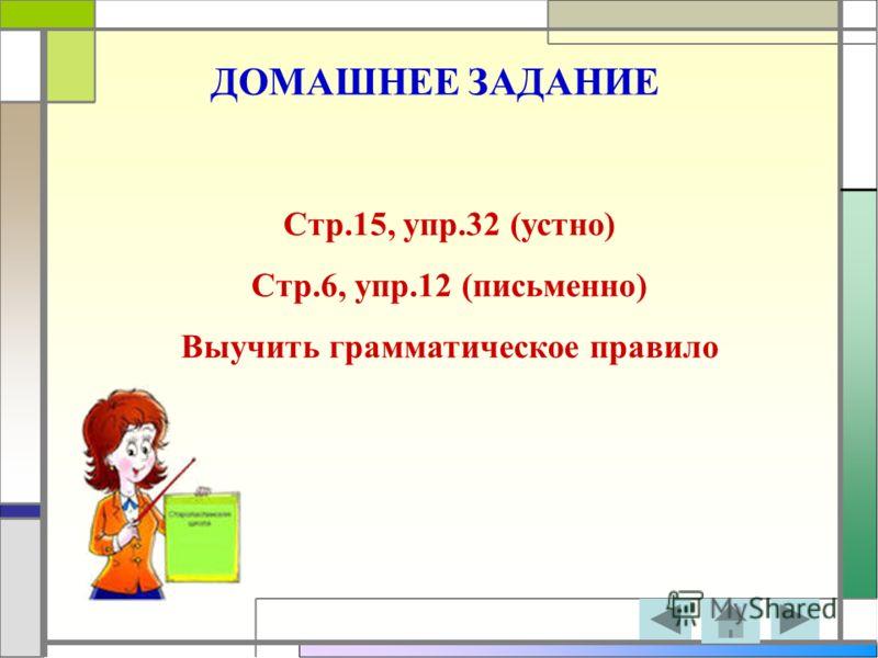 ДОМАШНЕЕ ЗАДАНИЕ Стр.15, упр.32 (устно) Стр.6, упр.12 (письменно) Выучить грамматическое правило