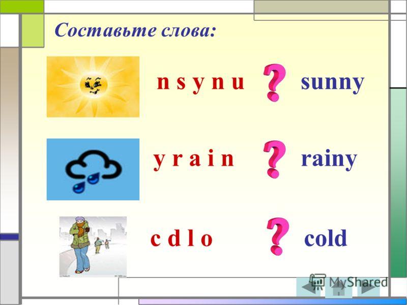 Составьте слова: n s y n u y r a i n c d l o sunny rainy cold