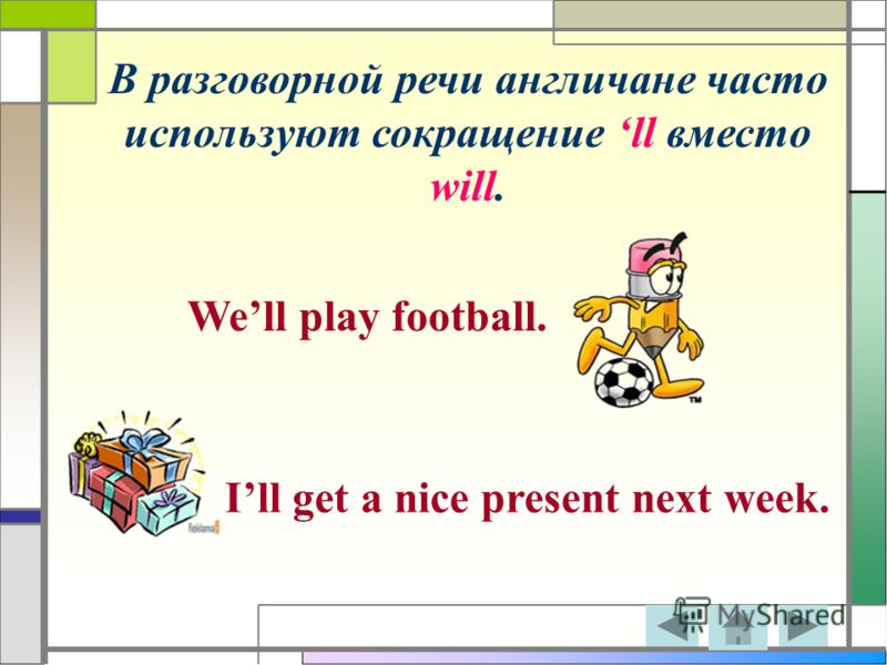 В разговорной речи англичане часто используют сокращение ll вместо will. Well play football. Ill get a nice present next week.