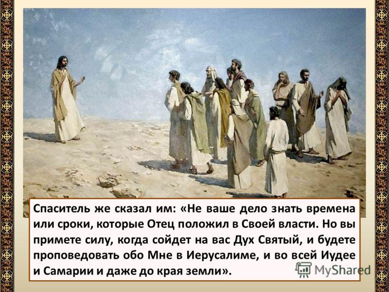 Ученики, обрадованные словами Спасителя, обступили Его и стали спрашивать: «Не в это ли время, Господи, восстановляешь Ты царство Израилю?»