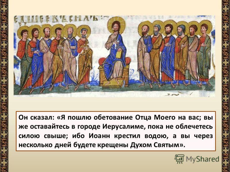 Потом Спаситель сказал ученикам, что скоро пошлет на них Святого Духа; а до того времени повелел им не расходиться из Иерусалима.