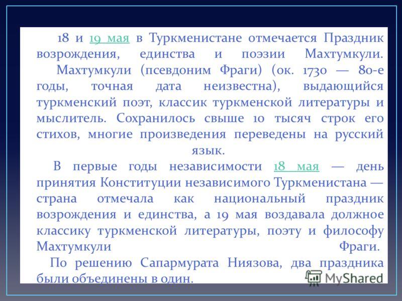 18 и 19 мая в Туркменистане отмечается Праздник возрождения, единства и поэзии Махтумкули. Махтумкули ( псевдоним Фраги ) ( ок. 1730 80- е годы, точная дата неизвестна ), выдающийся туркменский поэт, классик туркменской литературы и мыслитель. Сохран