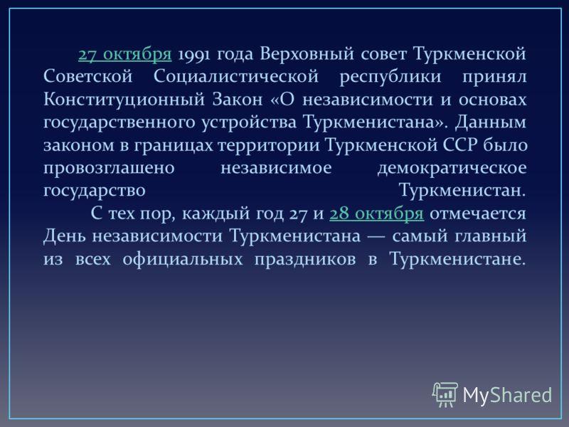 27 октября 1991 года Верховный совет Туркменской Советской Социалистической республики принял Конституционный Закон « О независимости и основах государственного устройства Туркменистана ». Данным законом в границах территории Туркменской ССР было про
