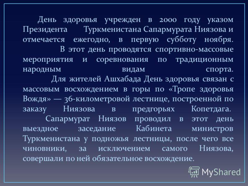 День здоровья учрежден в 2000 году указом Президента Туркменистана Сапармурата Ниязова и отмечается ежегодно, в первую субботу ноября. В этот день проводятся спортивно - массовые мероприятия и соревнования по традиционным народным видам спорта. Для ж