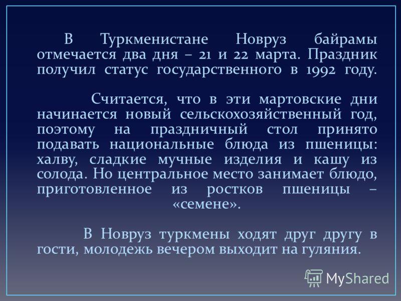 В Туркменистане Новруз байрамы отмечается два дня – 21 и 22 марта. Праздник получил статус государственного в 1992 году. Считается, что в эти мартовские дни начинается новый сельскохозяйственный год, поэтому на праздничный стол принято подавать нацио