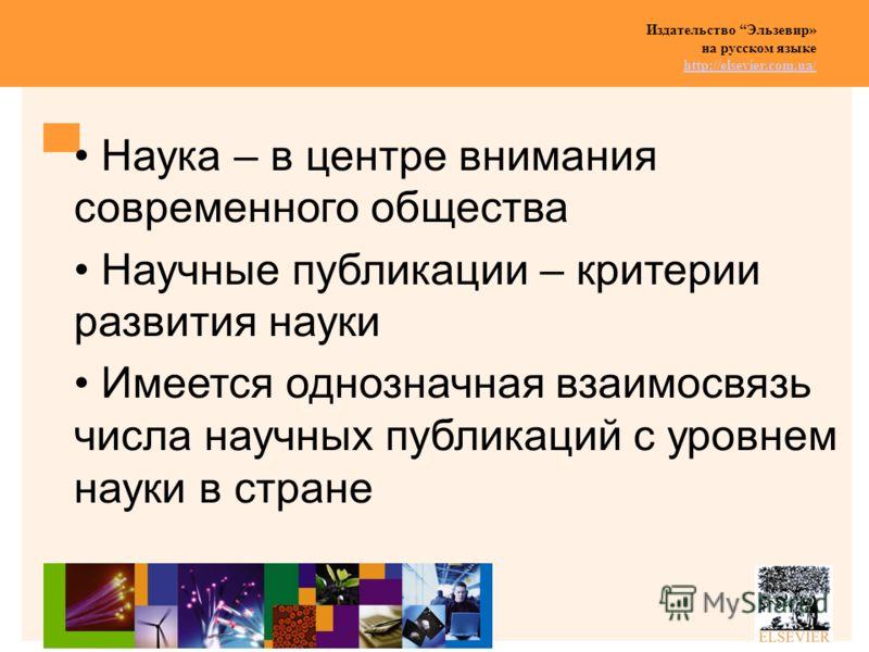 Издательство Эльзевир» на русском языке http://elsevier.com.ua/ http://elsevier.com.ua/ Наука – в центре внимания современного общества Научные публикации – критерии развития науки Имеется однозначная взаимосвязь числа научных публикаций с уровнем на
