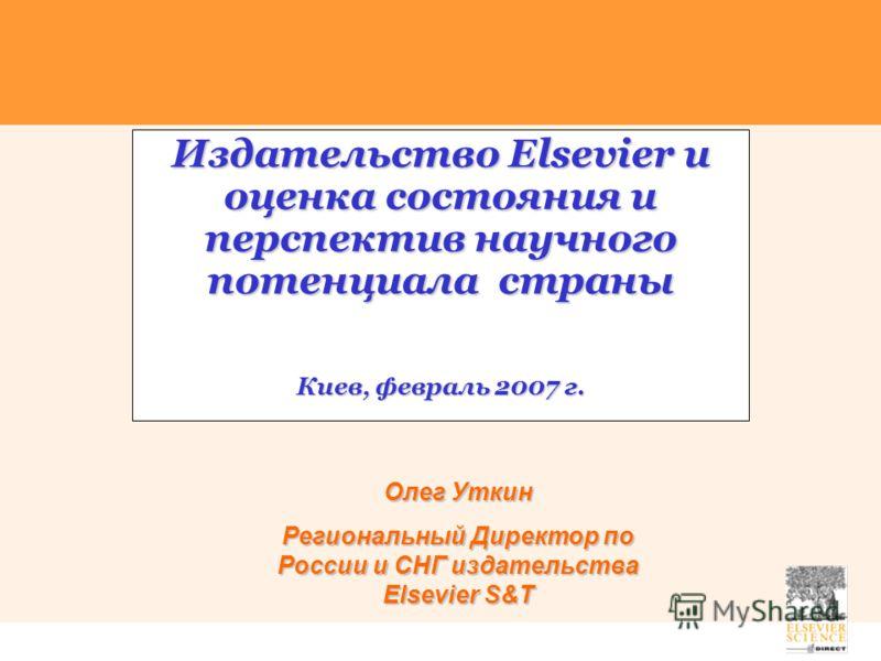 Издательство Elsevier и оценка состояния и перспектив научного потенциала страны Киев, февраль 2007 г. Олег Уткин Региональный Директор по России и СНГ издательства Elsevier S&T