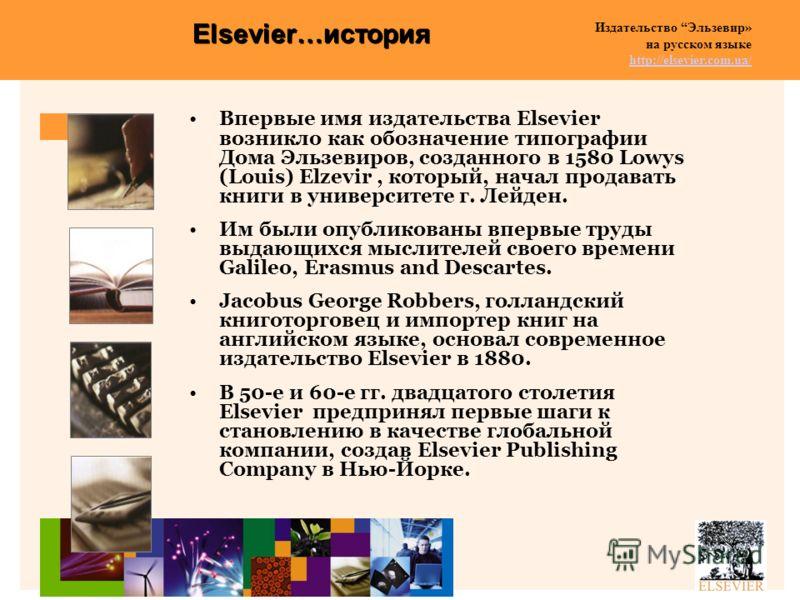 Издательство Эльзевир» на русском языке http://elsevier.com.ua/ http://elsevier.com.ua/ Elsevier…история Впервые имя издательства Elsevier возникло как обозначение типографии Дома Эльзевиров, созданного в 1580 Lowys (Louis) Elzevir, который, начал пр