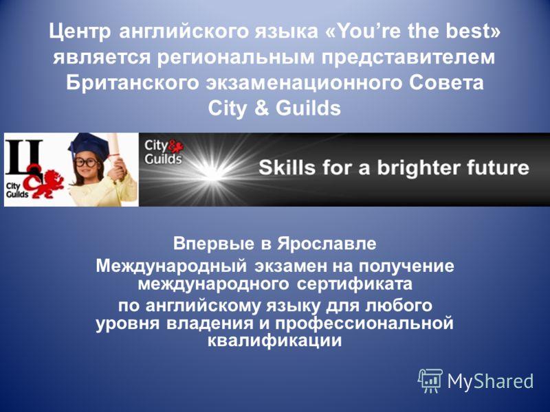 Центр английского языка «Youre the best» является региональным представителем Британского экзаменационного Совета City & Guilds Впервые в Ярославле Международный экзамен на получение международного сертификата по английскому языку для любого уровня в