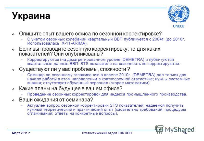 Статистический отдел ЕЭК ООН 15 Украина Опишите опыт вашего офиса по сезонной корректировке? С учетом сезонных колебаний квартальный ВВП публикуется с 2004г. (до 2010г. Использовалась X-11-ARIMA). Если вы проводите сезонную корректировку, то для каки