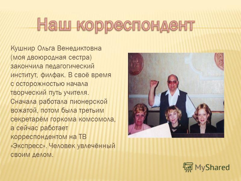 Кушнир Ольга Венедиктовна (моя двоюродная сестра) закончила педагогический институт, филфак. В своё время с осторожностью начала творческий путь учителя. Сначала работала пионерской вожатой, потом была третьим секретарём горкома комсомола, а сейчас р