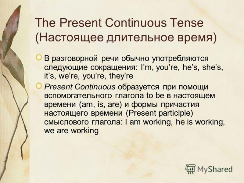 The Present Continuous Tense (Настоящее длительное время) В разговорной речи обычно употребляются следующие сокращения: Im, youre, hes, shes, its, were, youre, theyre Present Continuous образуется при помощи вспомогательного глагола to be в настоящем