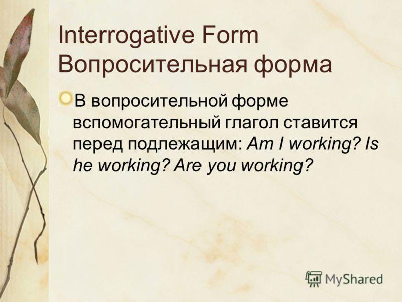 Interrogative Form Вопросительная форма В вопросительной форме вспомогательный глагол ставится перед подлежащим: Am I working? Is he working? Are you working?