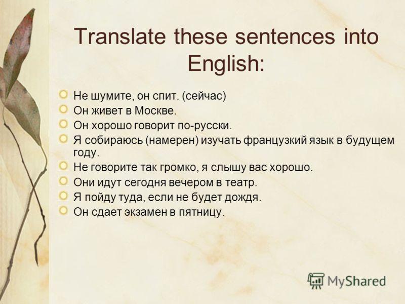 Translate these sentences into English: Не шумите, он спит. (сейчас) Он живет в Москве. Он хорошо говорит по-русски. Я собираюсь (намерен) изучать французкий язык в будущем году. Не говорите так громко, я слышу вас хорошо. Они идут сегодня вечером в