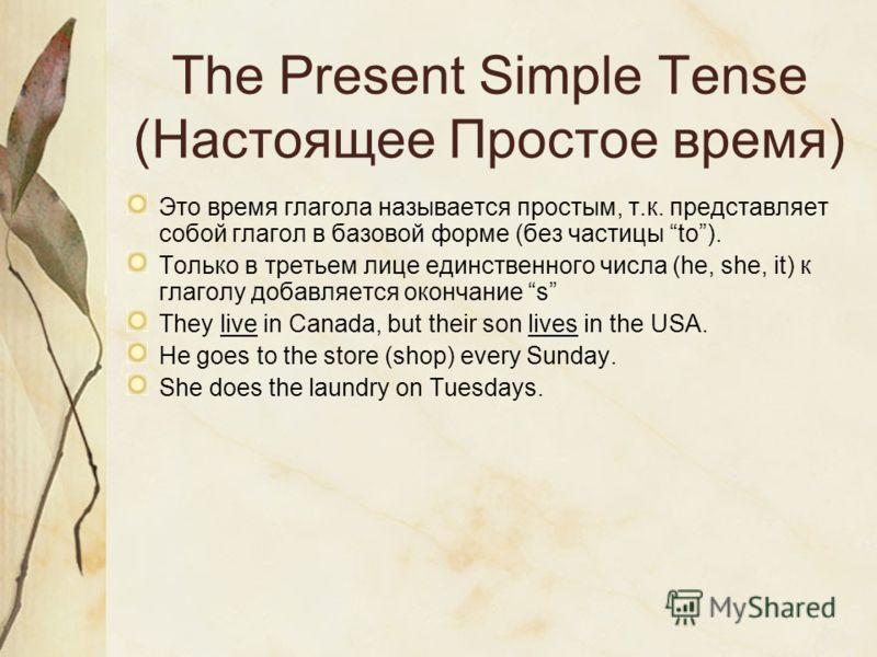The Present Simple Tense (Настоящее Простое время) Это время глагола называется простым, т.к. представляет собой глагол в базовой форме (без частицы to). Только в третьем лице единственного числа (he, she, it) к глаголу добавляется окончание s They l