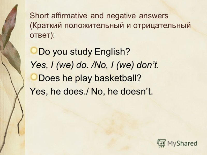 Short affirmative and negative answers (Краткий положительный и отрицательный ответ): Do you study English? Yes, I (we) do. /No, I (we) dont. Does he play basketball? Yes, he does./ No, he doesnt.