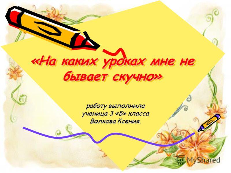 «На каких уроках мне не бывает скучно» работу выполнила ученица 3 «Б» класса Волкова Ксения.
