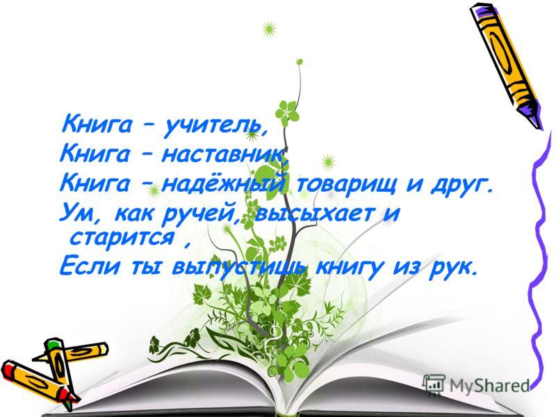 Книга – учитель, Книга – наставник, Книга – надёжный товарищ и друг. Ум, как ручей, высыхает и старится, Если ты выпустишь книгу из рук.