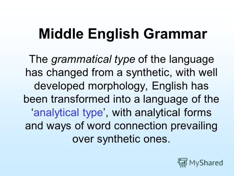 Middle English Grammar The grammatical type of the language has changed from a synthetic, with well developed morphology, English has been transformed into a language of theanalytical type, with analytical forms and ways of word connection prevailing
