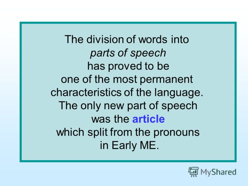 The division of words into parts of speech has proved to be one of the most permanent characteristics of the language. The only new part of speech was the article which split from the pronouns in Early ME.