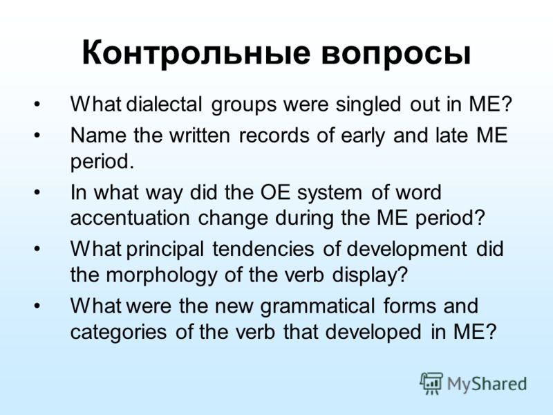 Контрольные вопросы What dialectal groups were singled out in ME? Name the written records of early and late ME period. In what way did the OE system of word accentuation change during the ME period? What principal tendencies of development did the m