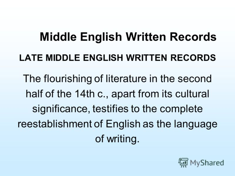 Middle English Written Records LATE MIDDLE ENGLISH WRITTEN RECORDS The flourishing of literature in the second half of the 14th c., apart from its cultural significance, testifies to the complete reestablishment of English as the language of writing.