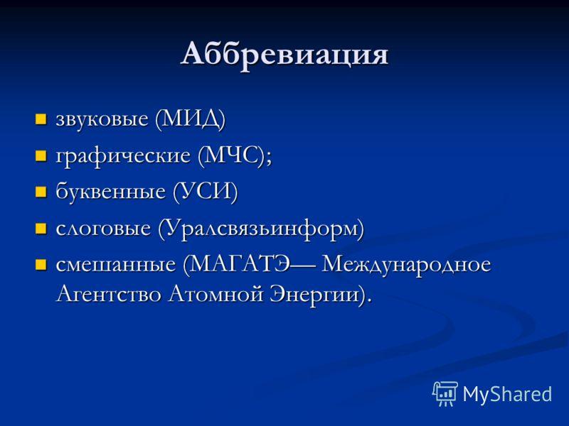 Аббревиация звуковые (МИД) звуковые (МИД) графические (МЧС); графические (МЧС); буквенные (УСИ) буквенные (УСИ) слоговые (Уралсвязьинформ) слоговые (Уралсвязьинформ) смешанные (МАГАТЭ Международное Агентство Атомной Энергии). смешанные (МАГАТЭ Междун