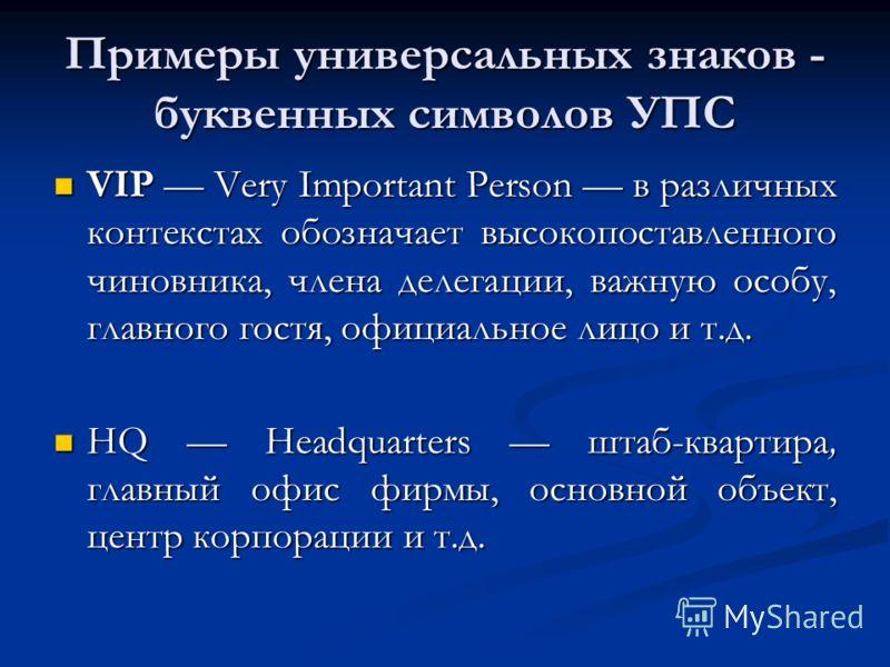 Примеры универсальных знаков - буквенных символов УПС VIP Very Important Person в различных контекстах обозначает высокопоставленного чиновника, члена делегации, важную особу, главного гостя, официальное лицо и т.д. VIP Very Important Person в различ